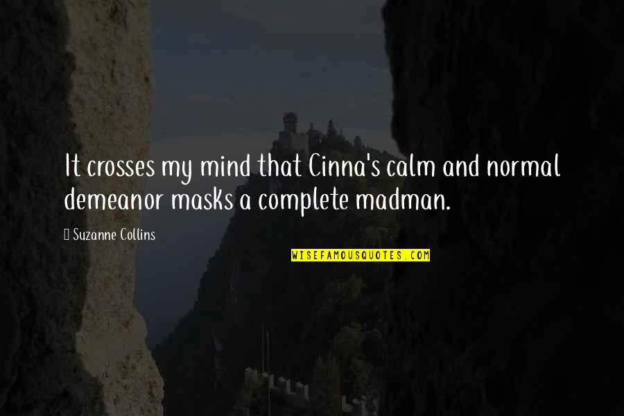 Complete These Quotes By Suzanne Collins: It crosses my mind that Cinna's calm and