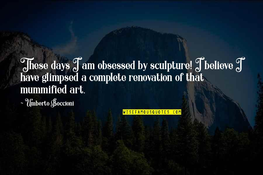 Complete These Quotes By Umberto Boccioni: These days I am obsessed by sculpture! I