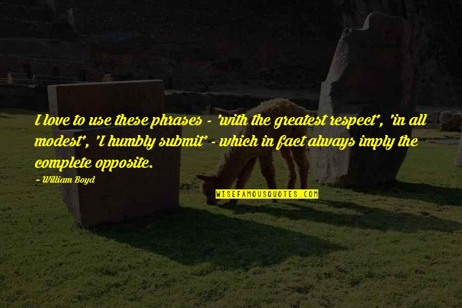 Complete These Quotes By William Boyd: I love to use these phrases - 'with