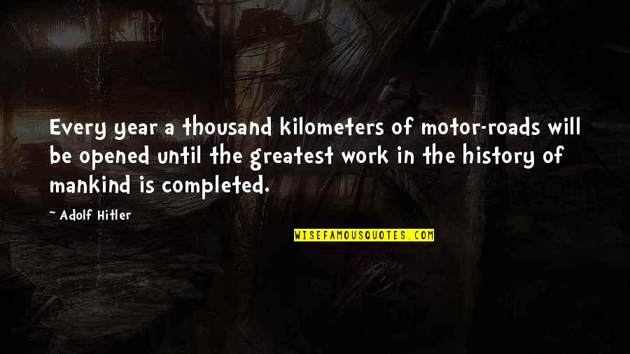 Completed Work Quotes By Adolf Hitler: Every year a thousand kilometers of motor-roads will