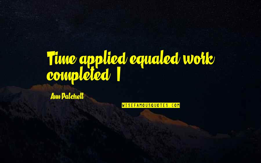 Completed Work Quotes By Ann Patchett: Time applied equaled work completed. I