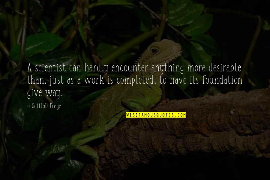 Completed Work Quotes By Gottlob Frege: A scientist can hardly encounter anything more desirable