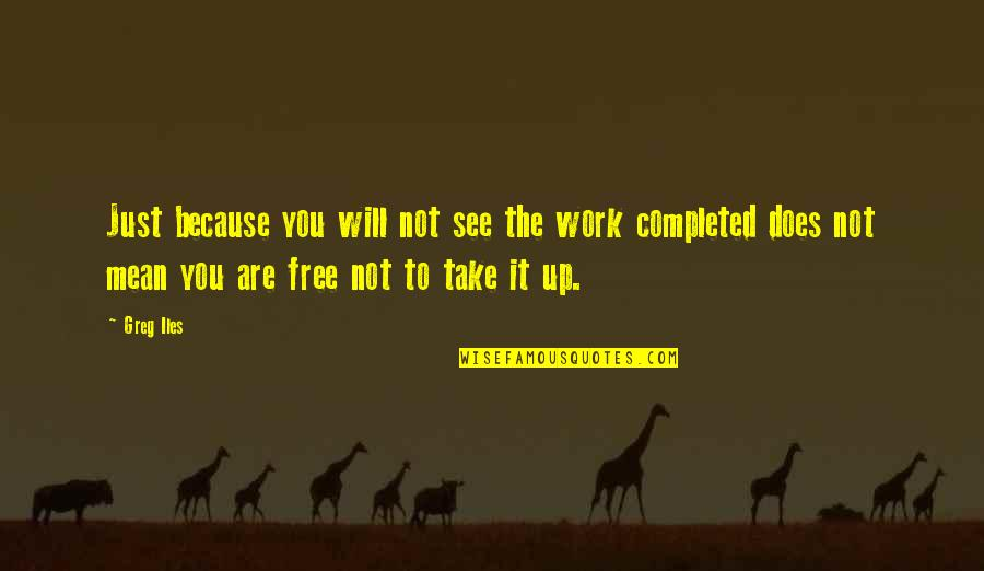 Completed Work Quotes By Greg Iles: Just because you will not see the work