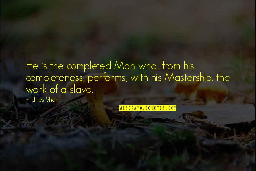 Completed Work Quotes By Idries Shah: He is the completed Man who, from his