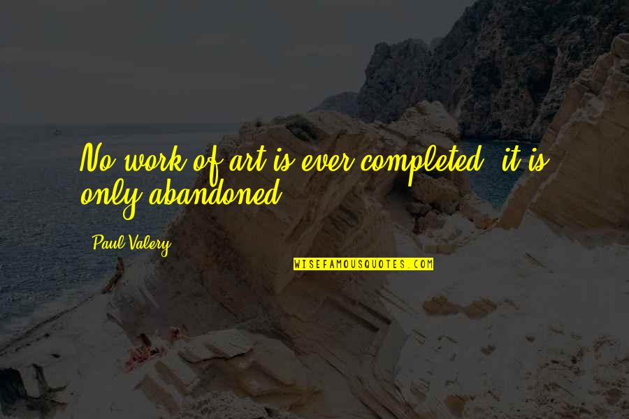 Completed Work Quotes By Paul Valery: No work of art is ever completed, it