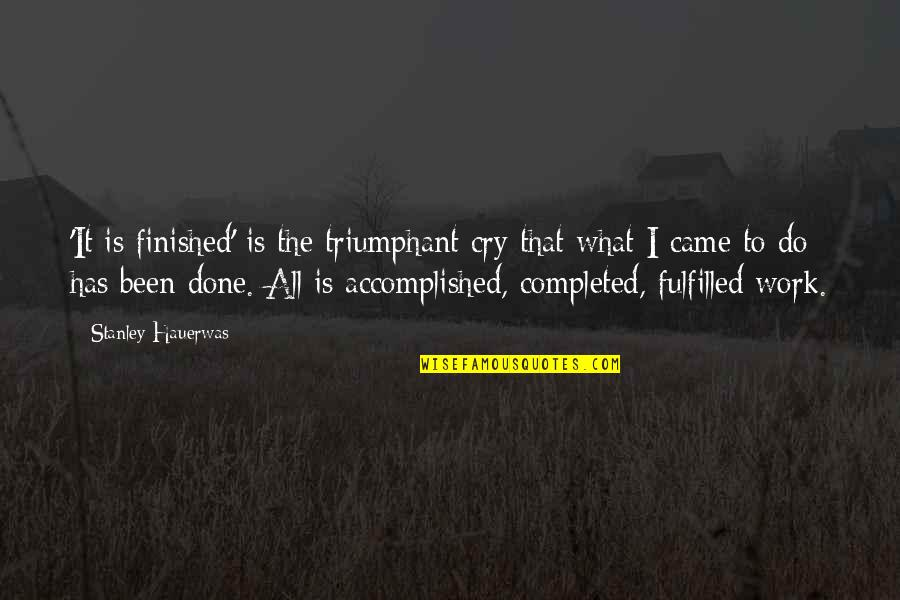 Completed Work Quotes By Stanley Hauerwas: 'It is finished' is the triumphant cry that