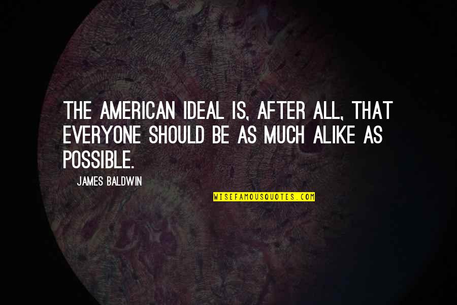Completly Quotes By James Baldwin: The American ideal is, after all, that everyone