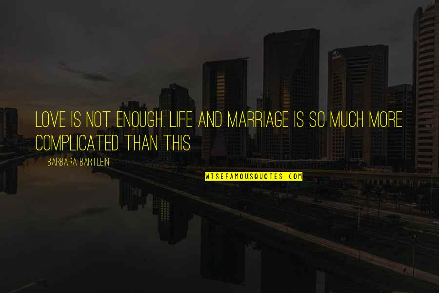 Complicated Love Life Quotes By Barbara Bartlein: Love is not enough. Life and marriage is