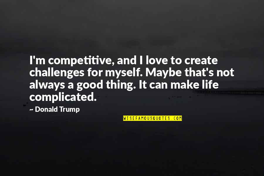 Complicated Love Life Quotes By Donald Trump: I'm competitive, and I love to create challenges