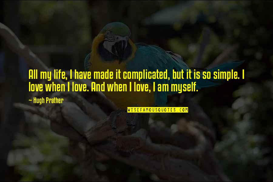 Complicated Love Life Quotes By Hugh Prather: All my life, I have made it complicated,