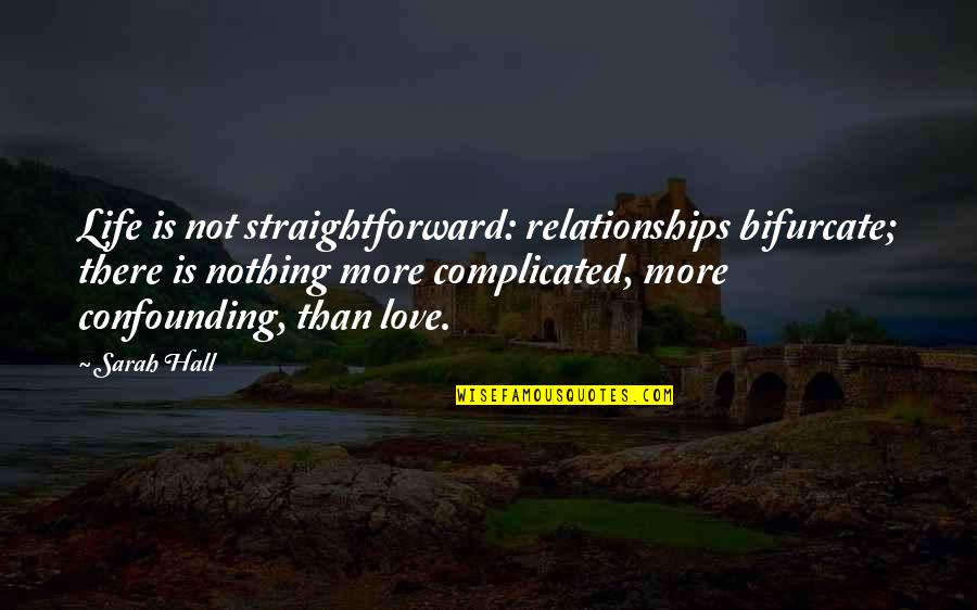 Complicated Love Life Quotes By Sarah Hall: Life is not straightforward: relationships bifurcate; there is