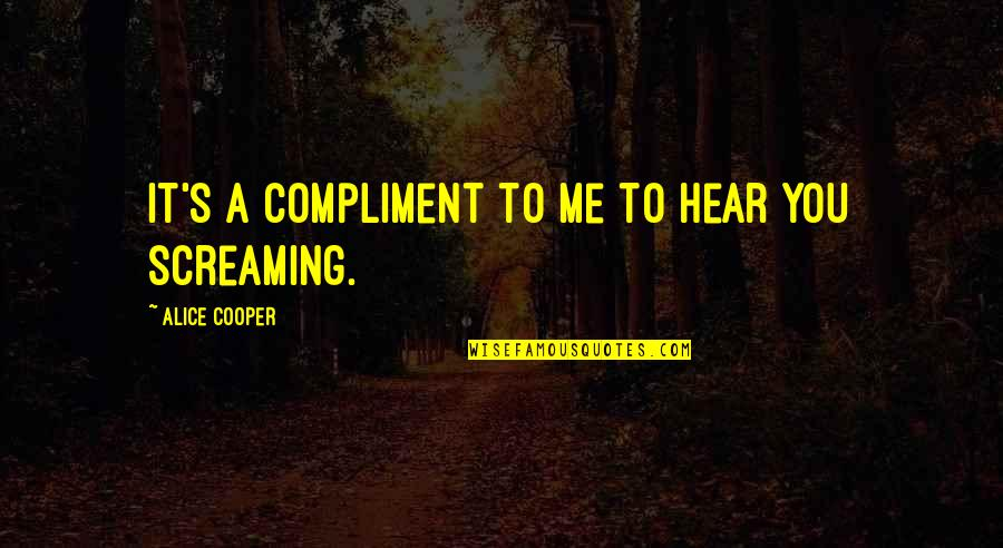 Compliment Quotes By Alice Cooper: It's a compliment to me to hear you