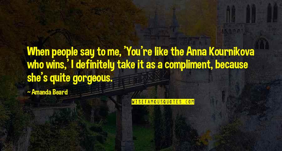 Compliment Quotes By Amanda Beard: When people say to me, 'You're like the