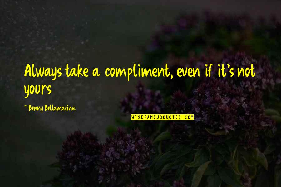 Compliment Quotes By Benny Bellamacina: Always take a compliment, even if it's not