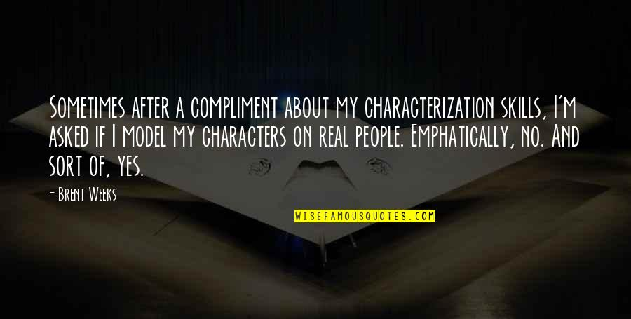 Compliment Quotes By Brent Weeks: Sometimes after a compliment about my characterization skills,