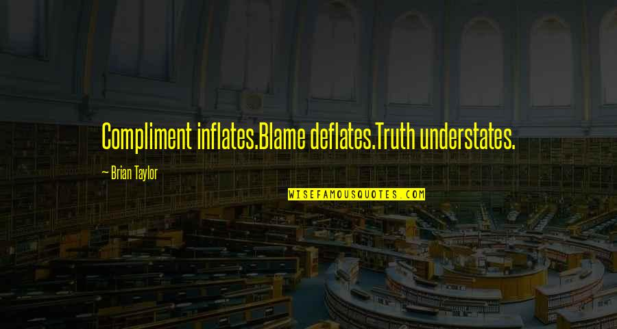Compliment Quotes By Brian Taylor: Compliment inflates.Blame deflates.Truth understates.
