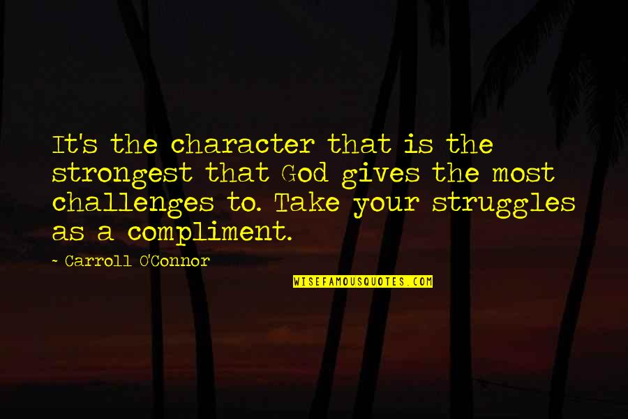 Compliment Quotes By Carroll O'Connor: It's the character that is the strongest that