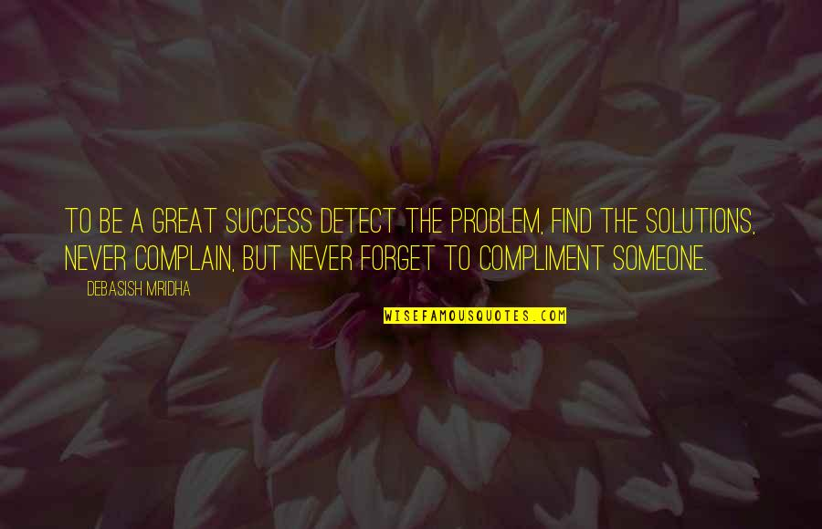 Compliment Quotes By Debasish Mridha: To be a great success detect the problem,