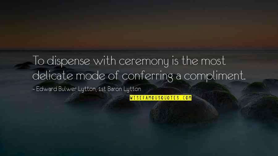 Compliment Quotes By Edward Bulwer-Lytton, 1st Baron Lytton: To dispense with ceremony is the most delicate