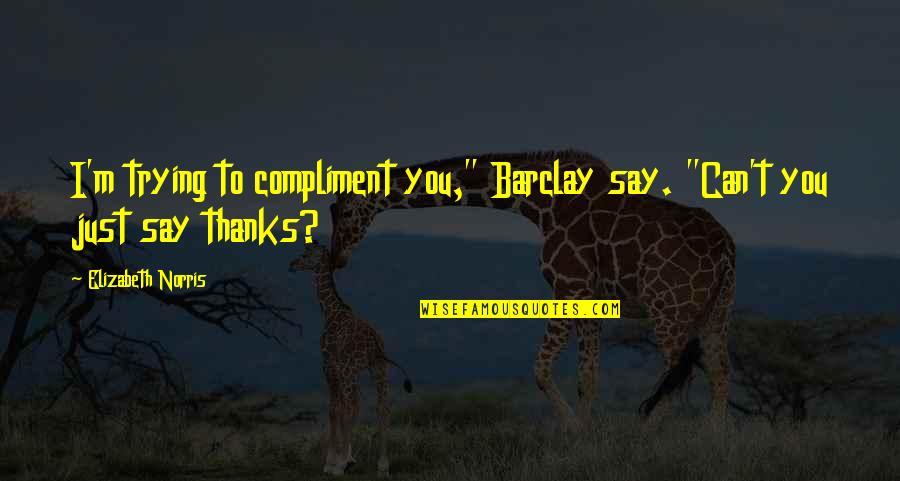 "Compliment Quotes By Elizabeth Norris: I'm trying to compliment you,"" Barclay say. ""Can't"