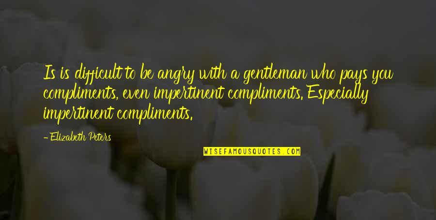 Compliment Quotes By Elizabeth Peters: Is is difficult to be angry with a