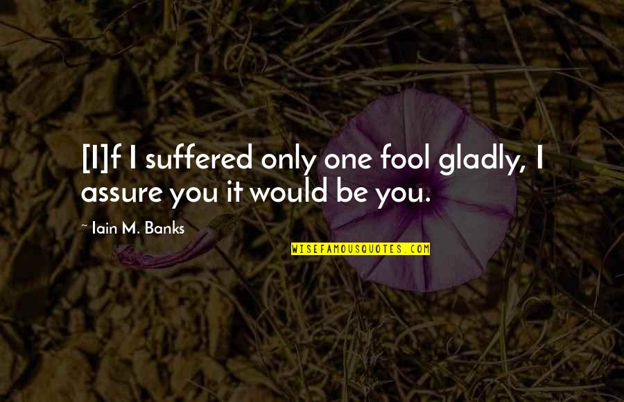 Compliment Quotes By Iain M. Banks: [I]f I suffered only one fool gladly, I