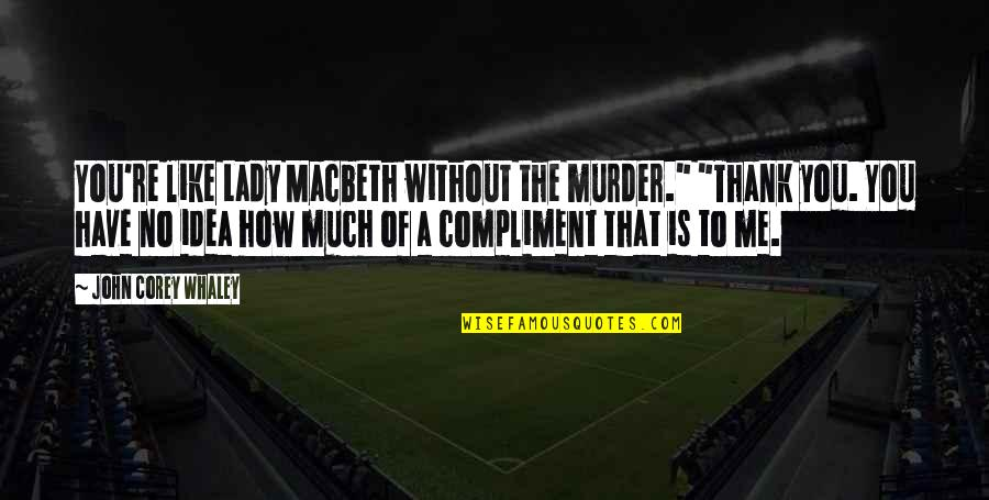 "Compliment Quotes By John Corey Whaley: You're like Lady Macbeth without the murder."" ""Thank"