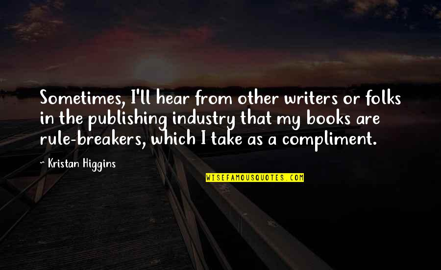 Compliment Quotes By Kristan Higgins: Sometimes, I'll hear from other writers or folks