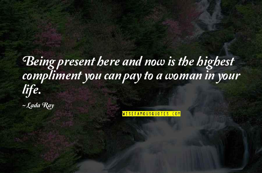 Compliment Quotes By Lada Ray: Being present here and now is the highest