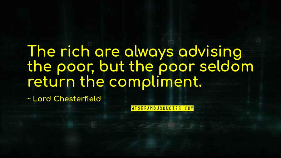 Compliment Quotes By Lord Chesterfield: The rich are always advising the poor, but
