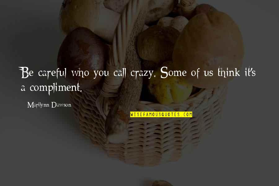 Compliment Quotes By Marilynn Dawson: Be careful who you call crazy. Some of