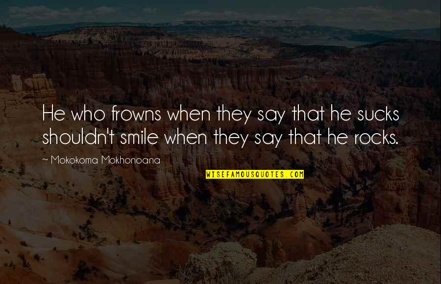Compliment Quotes By Mokokoma Mokhonoana: He who frowns when they say that he