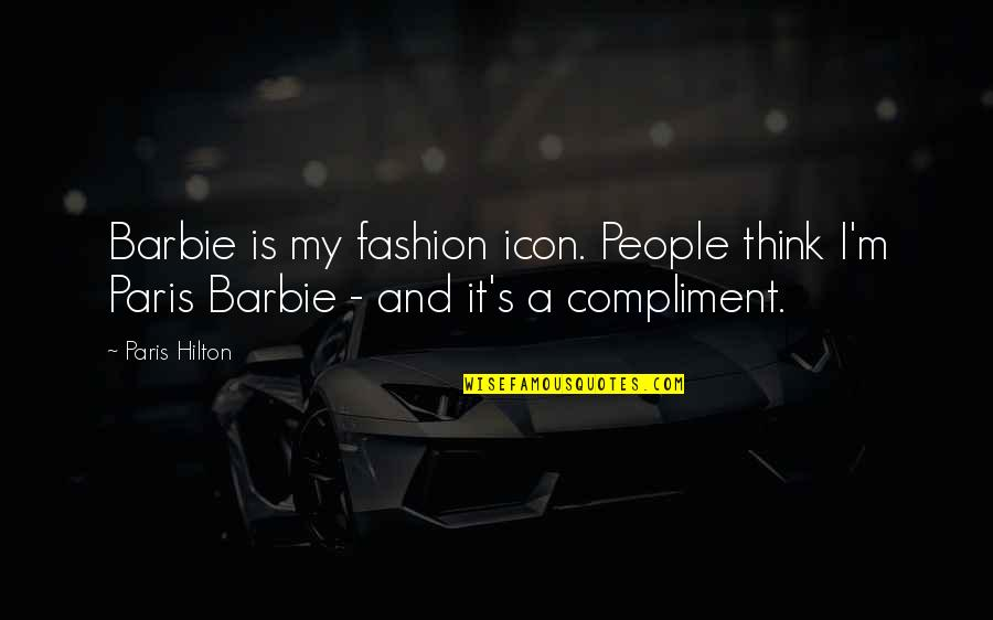 Compliment Quotes By Paris Hilton: Barbie is my fashion icon. People think I'm