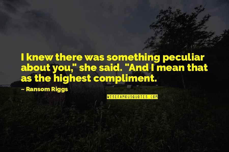 Compliment Quotes By Ransom Riggs: I knew there was something peculiar about you,""