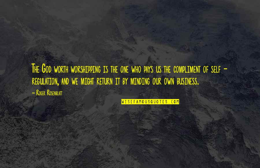 Compliment Quotes By Roger Rosenblatt: The God worth worshipping is the one who
