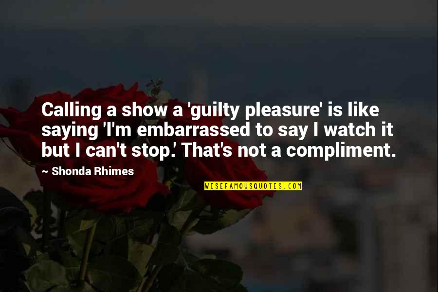 Compliment Quotes By Shonda Rhimes: Calling a show a 'guilty pleasure' is like