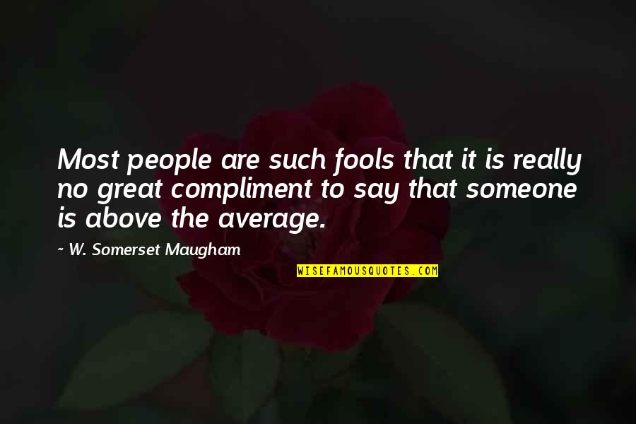 Compliment Quotes By W. Somerset Maugham: Most people are such fools that it is