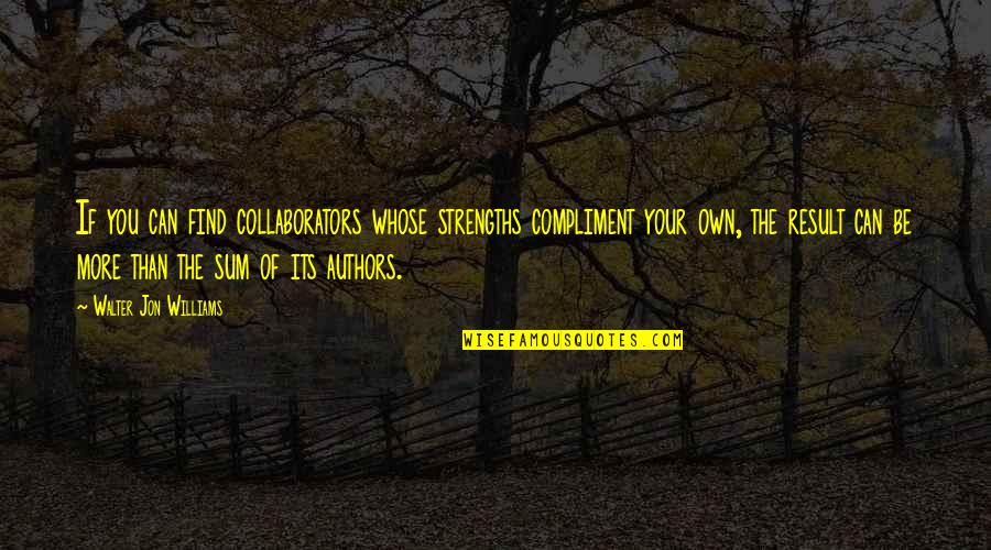 Compliment Quotes By Walter Jon Williams: If you can find collaborators whose strengths compliment