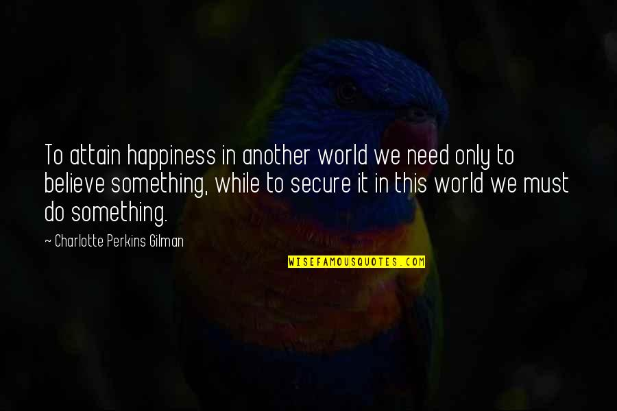 Comprehendis Quotes By Charlotte Perkins Gilman: To attain happiness in another world we need