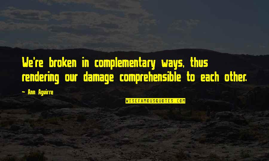 Comprehensible Quotes By Ann Aguirre: We're broken in complementary ways, thus rendering our