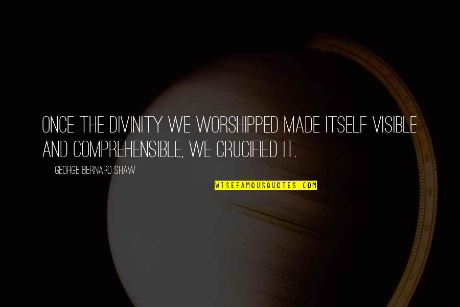 Comprehensible Quotes By George Bernard Shaw: Once the divinity we worshipped made itself visible