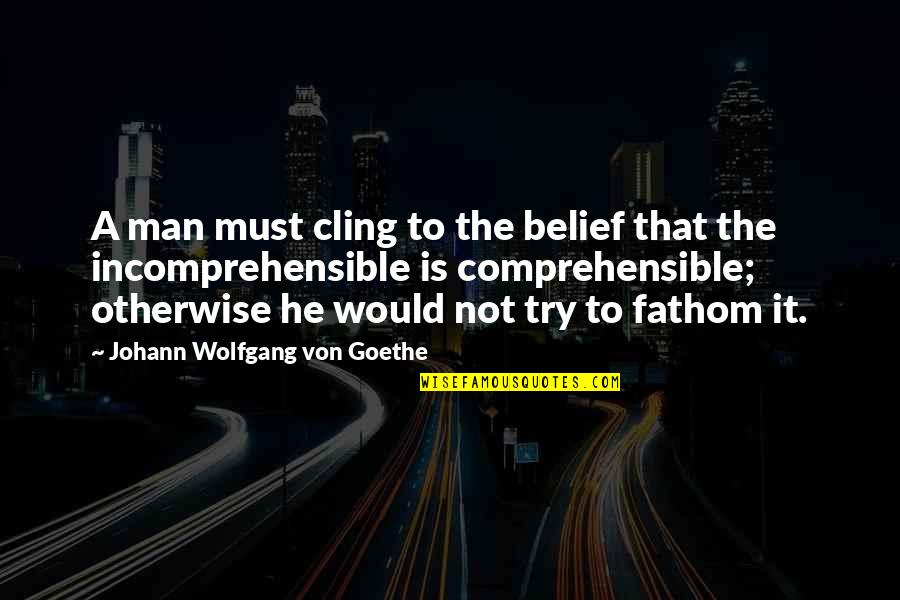 Comprehensible Quotes By Johann Wolfgang Von Goethe: A man must cling to the belief that
