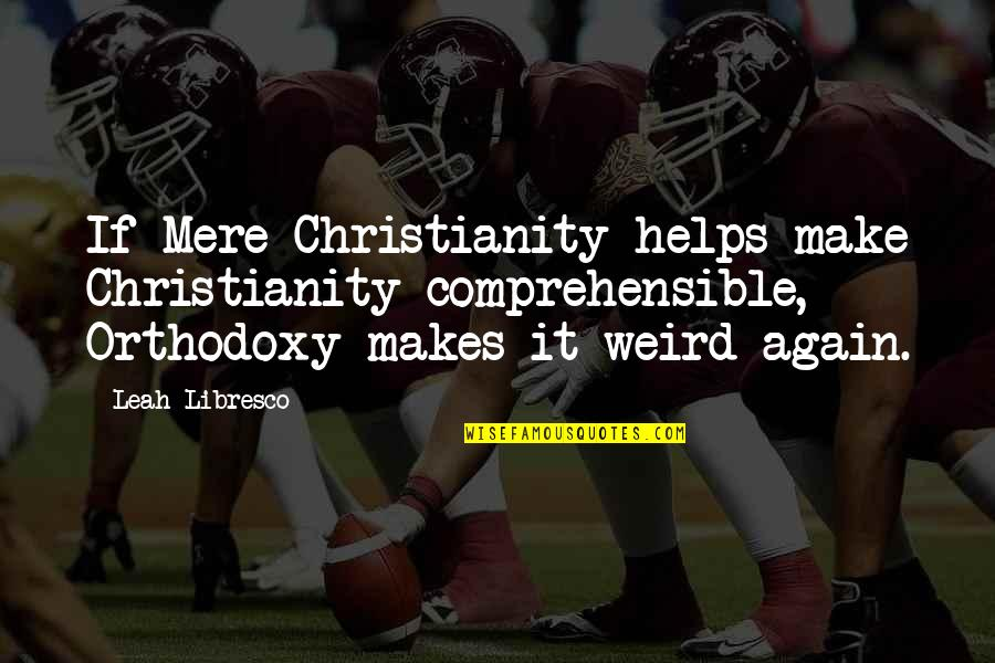 Comprehensible Quotes By Leah Libresco: If Mere Christianity helps make Christianity comprehensible, Orthodoxy