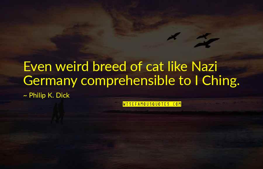 Comprehensible Quotes By Philip K. Dick: Even weird breed of cat like Nazi Germany
