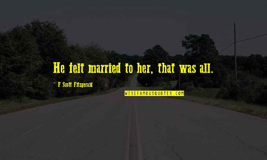 Compte Rendu Quotes By F Scott Fitzgerald: He felt married to her, that was all.