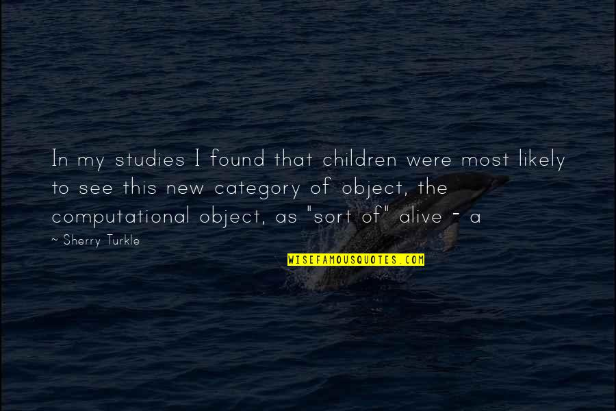 Computational Quotes By Sherry Turkle: In my studies I found that children were