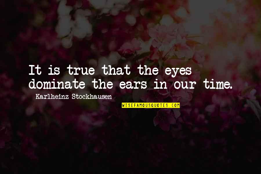 Computer Crashes Quotes By Karlheinz Stockhausen: It is true that the eyes dominate the
