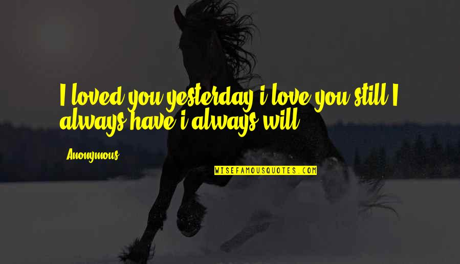 Com's Quotes By Anonymous: I loved you yesterday i love you still