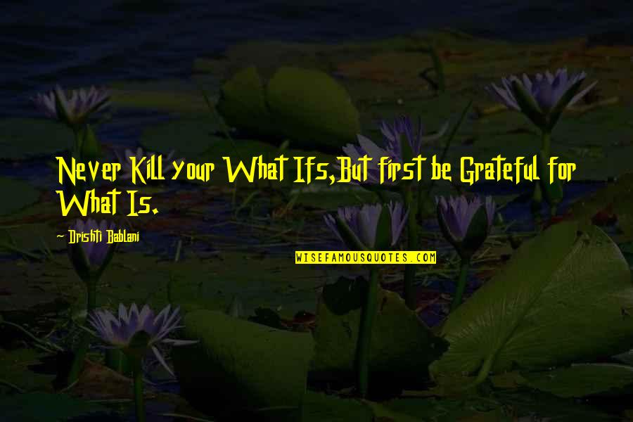 Com's Quotes By Drishti Bablani: Never Kill your What Ifs,But first be Grateful