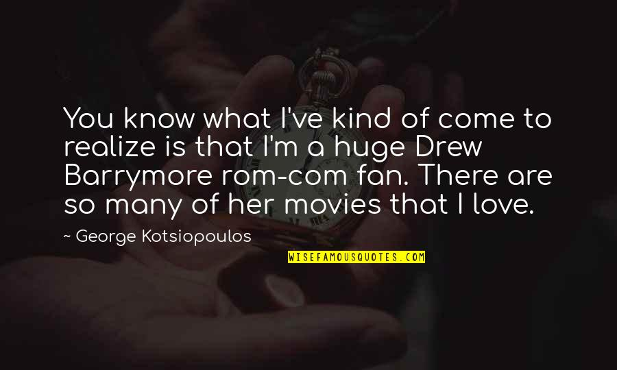 Com's Quotes By George Kotsiopoulos: You know what I've kind of come to
